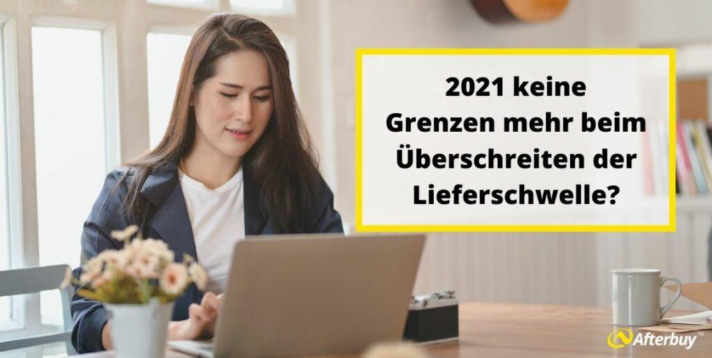 2021 keine Grenzen mehr beim Überschreiten der Lieferschwelle?